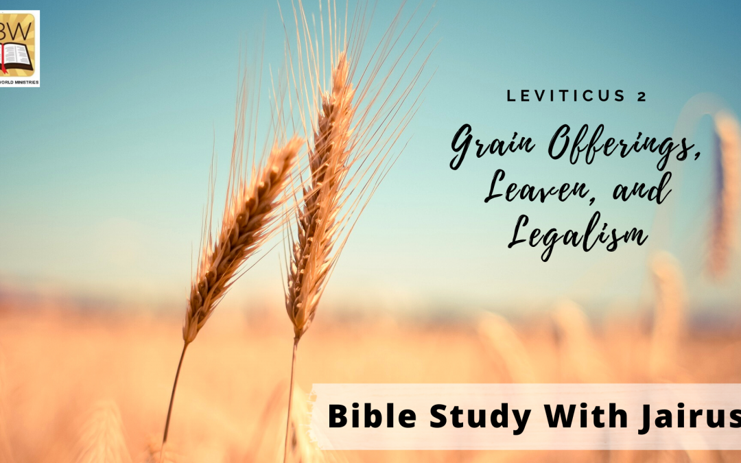 Bible Study With Jairus – Leviticus 2- Grain Offerings, Leaven, and Legalism
